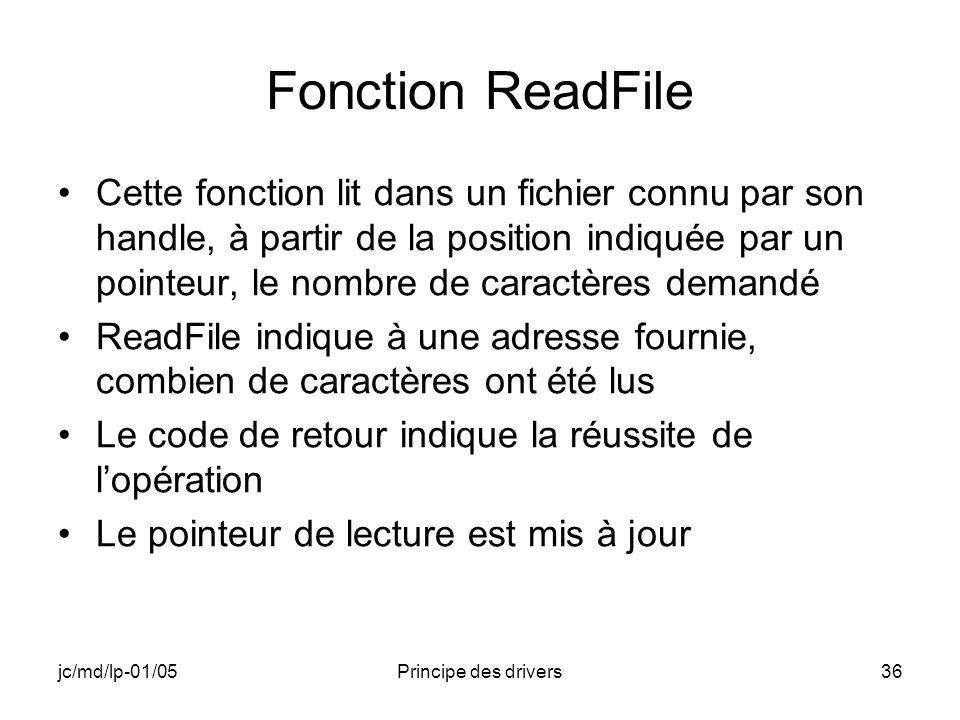 jc/md/lp-01/05Principe des drivers36 Fonction ReadFile Cette fonction lit dans un fichier connu par son handle, à partir de la position indiquée par un pointeur, le nombre de caractères demandé ReadFile indique à une adresse fournie, combien de caractères ont été lus Le code de retour indique la réussite de lopération Le pointeur de lecture est mis à jour