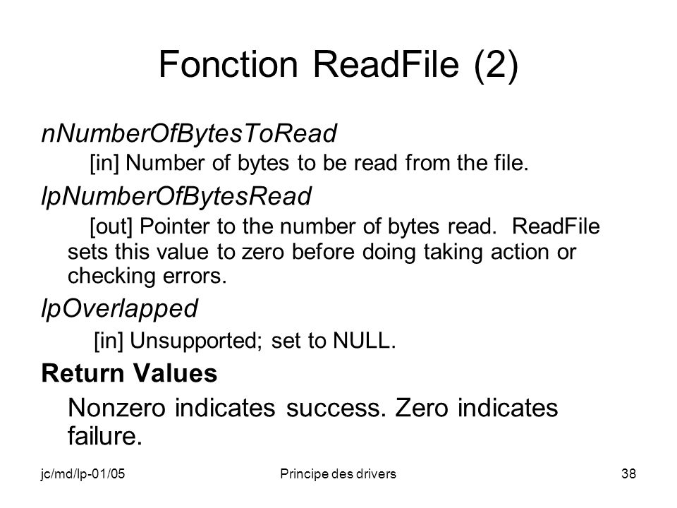 jc/md/lp-01/05Principe des drivers38 Fonction ReadFile (2) nNumberOfBytesToRead [in] Number of bytes to be read from the file.