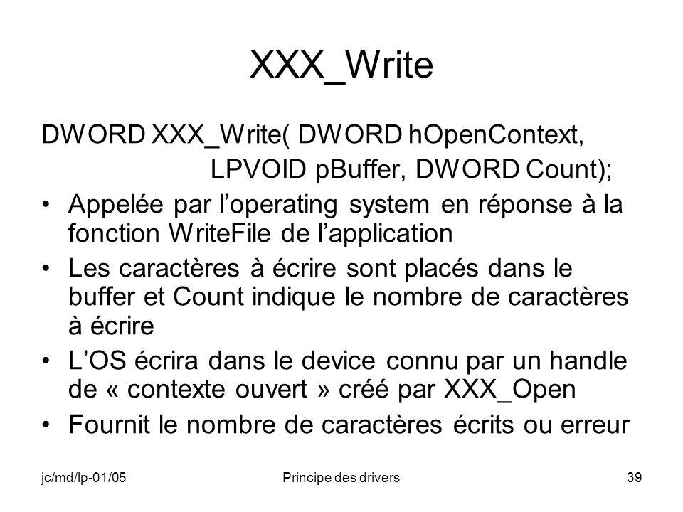 jc/md/lp-01/05Principe des drivers39 XXX_Write DWORD XXX_Write( DWORD hOpenContext, LPVOID pBuffer, DWORD Count); Appelée par loperating system en réponse à la fonction WriteFile de lapplication Les caractères à écrire sont placés dans le buffer et Count indique le nombre de caractères à écrire LOS écrira dans le device connu par un handle de « contexte ouvert » créé par XXX_Open Fournit le nombre de caractères écrits ou erreur