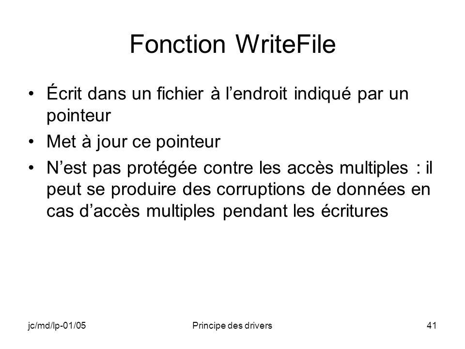 jc/md/lp-01/05Principe des drivers41 Fonction WriteFile Écrit dans un fichier à lendroit indiqué par un pointeur Met à jour ce pointeur Nest pas protégée contre les accès multiples : il peut se produire des corruptions de données en cas daccès multiples pendant les écritures