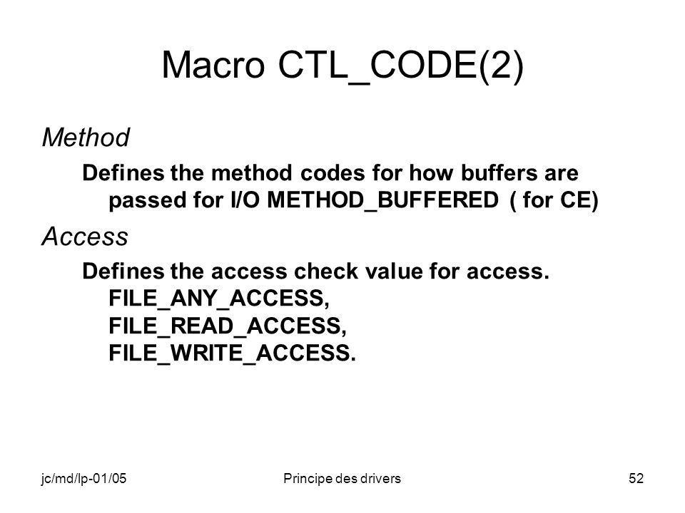 jc/md/lp-01/05Principe des drivers52 Macro CTL_CODE(2) Method Defines the method codes for how buffers are passed for I/O METHOD_BUFFERED ( for CE) Access Defines the access check value for access.