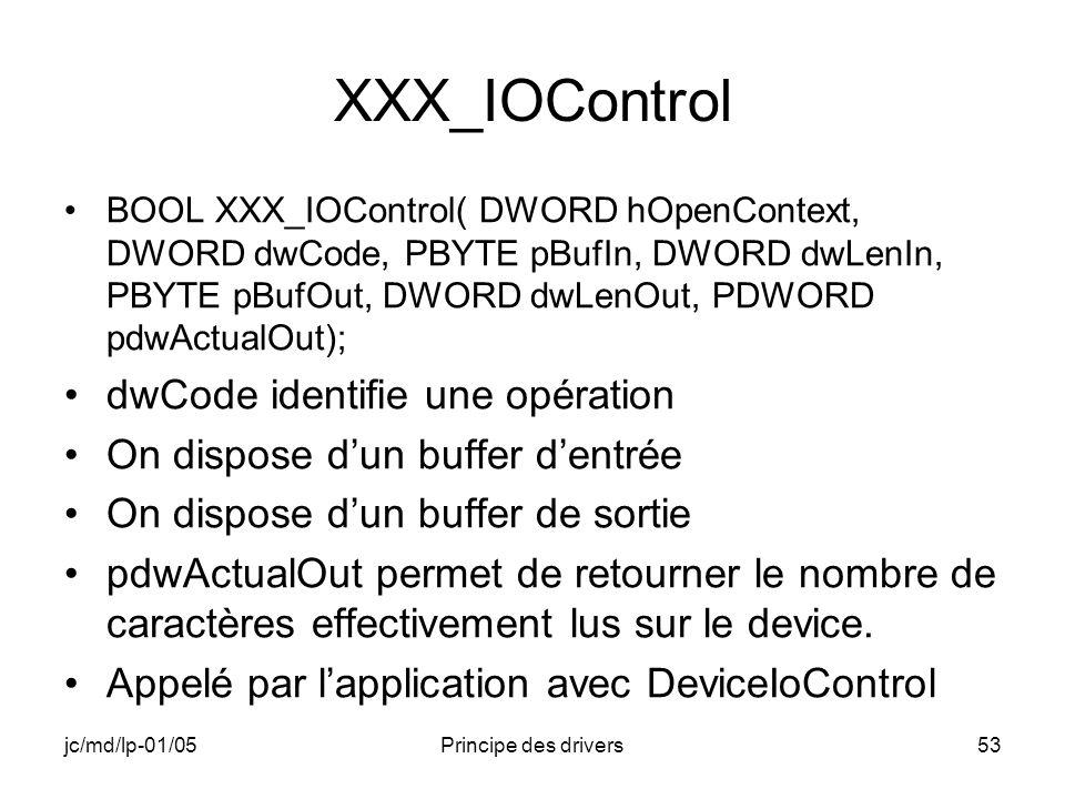 jc/md/lp-01/05Principe des drivers53 XXX_IOControl BOOL XXX_IOControl( DWORD hOpenContext, DWORD dwCode, PBYTE pBufIn, DWORD dwLenIn, PBYTE pBufOut, DWORD dwLenOut, PDWORD pdwActualOut); dwCode identifie une opération On dispose dun buffer dentrée On dispose dun buffer de sortie pdwActualOut permet de retourner le nombre de caractères effectivement lus sur le device.