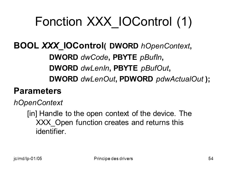 jc/md/lp-01/05Principe des drivers54 Fonction XXX_IOControl (1) BOOL XXX_IOControl ( DWORD hOpenContext, DWORD dwCode, PBYTE pBufIn, DWORD dwLenIn, PBYTE pBufOut, DWORD dwLenOut, PDWORD pdwActualOut ); Parameters hOpenContext [in] Handle to the open context of the device.