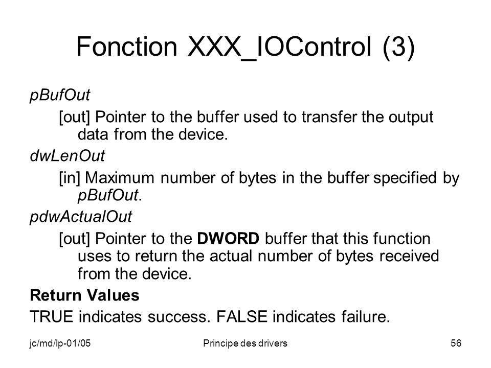 jc/md/lp-01/05Principe des drivers56 Fonction XXX_IOControl (3) pBufOut [out] Pointer to the buffer used to transfer the output data from the device.