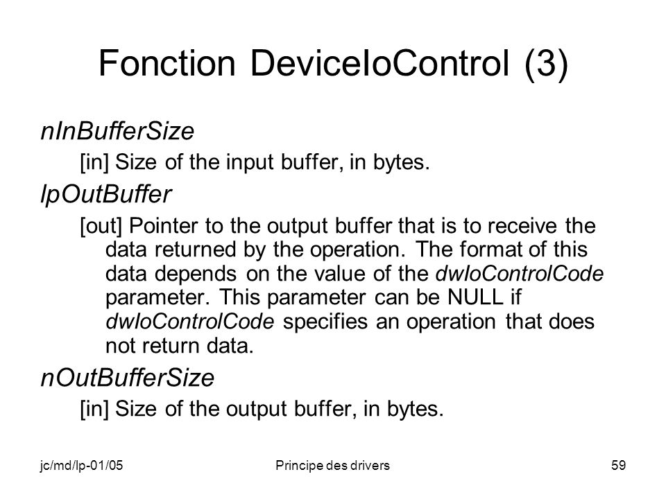 jc/md/lp-01/05Principe des drivers59 Fonction DeviceIoControl (3) nInBufferSize [in] Size of the input buffer, in bytes.