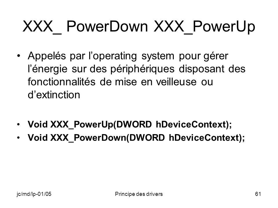 jc/md/lp-01/05Principe des drivers61 XXX_ PowerDown XXX_PowerUp Appelés par loperating system pour gérer lénergie sur des périphériques disposant des fonctionnalités de mise en veilleuse ou dextinction Void XXX_PowerUp(DWORD hDeviceContext); Void XXX_PowerDown(DWORD hDeviceContext);