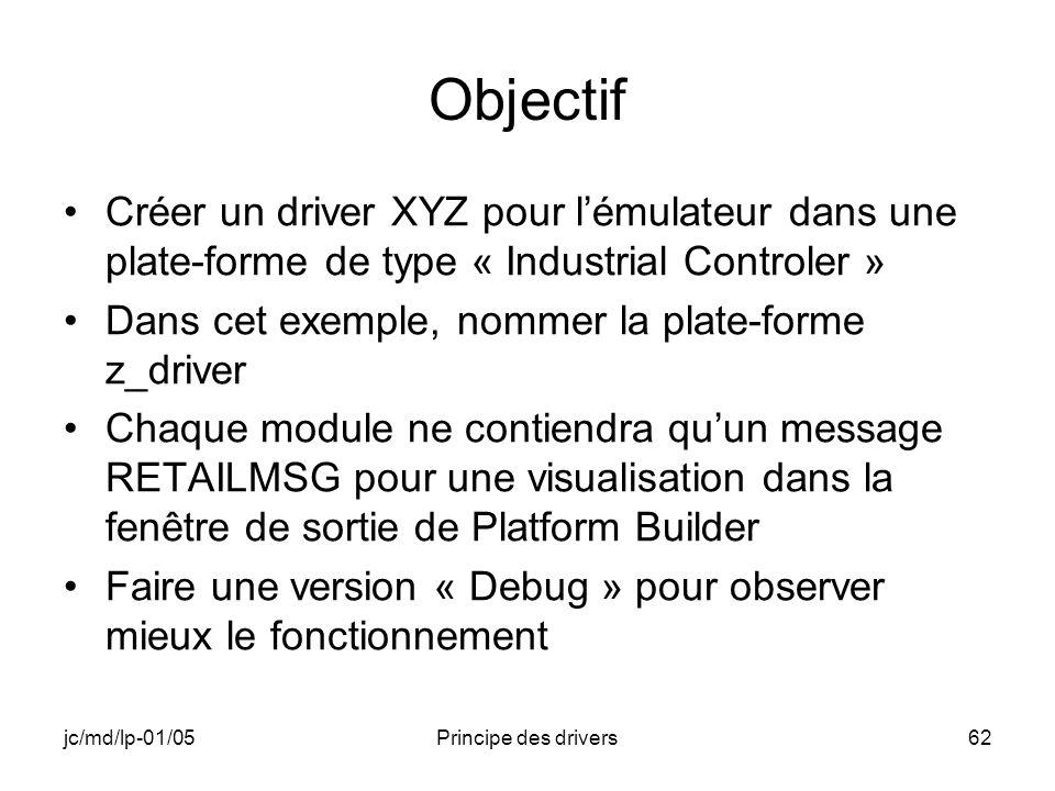 jc/md/lp-01/05Principe des drivers62 Objectif Créer un driver XYZ pour lémulateur dans une plate-forme de type « Industrial Controler » Dans cet exemple, nommer la plate-forme z_driver Chaque module ne contiendra quun message RETAILMSG pour une visualisation dans la fenêtre de sortie de Platform Builder Faire une version « Debug » pour observer mieux le fonctionnement