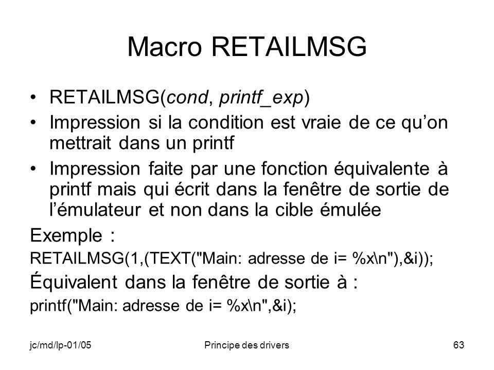 jc/md/lp-01/05Principe des drivers63 Macro RETAILMSG RETAILMSG(cond, printf_exp) Impression si la condition est vraie de ce quon mettrait dans un printf Impression faite par une fonction équivalente à printf mais qui écrit dans la fenêtre de sortie de lémulateur et non dans la cible émulée Exemple : RETAILMSG(1,(TEXT( Main: adresse de i= %x\n ),&i)); Équivalent dans la fenêtre de sortie à : printf( Main: adresse de i= %x\n ,&i);