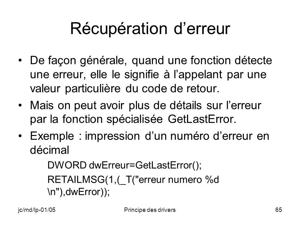 jc/md/lp-01/05Principe des drivers65 Récupération derreur De façon générale, quand une fonction détecte une erreur, elle le signifie à lappelant par une valeur particulière du code de retour.