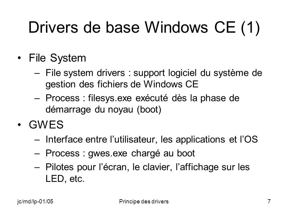 jc/md/lp-01/05Principe des drivers7 Drivers de base Windows CE (1) File System –File system drivers : support logiciel du système de gestion des fichiers de Windows CE –Process : filesys.exe exécuté dès la phase de démarrage du noyau (boot) GWES –Interface entre lutilisateur, les applications et lOS –Process : gwes.exe chargé au boot –Pilotes pour lécran, le clavier, laffichage sur les LED, etc.