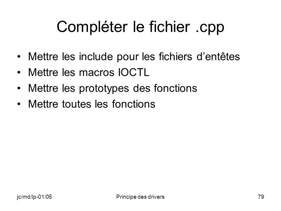 jc/md/lp-01/05Principe des drivers79 Compléter le fichier.cpp Mettre les include pour les fichiers dentêtes Mettre les macros IOCTL Mettre les prototypes des fonctions Mettre toutes les fonctions