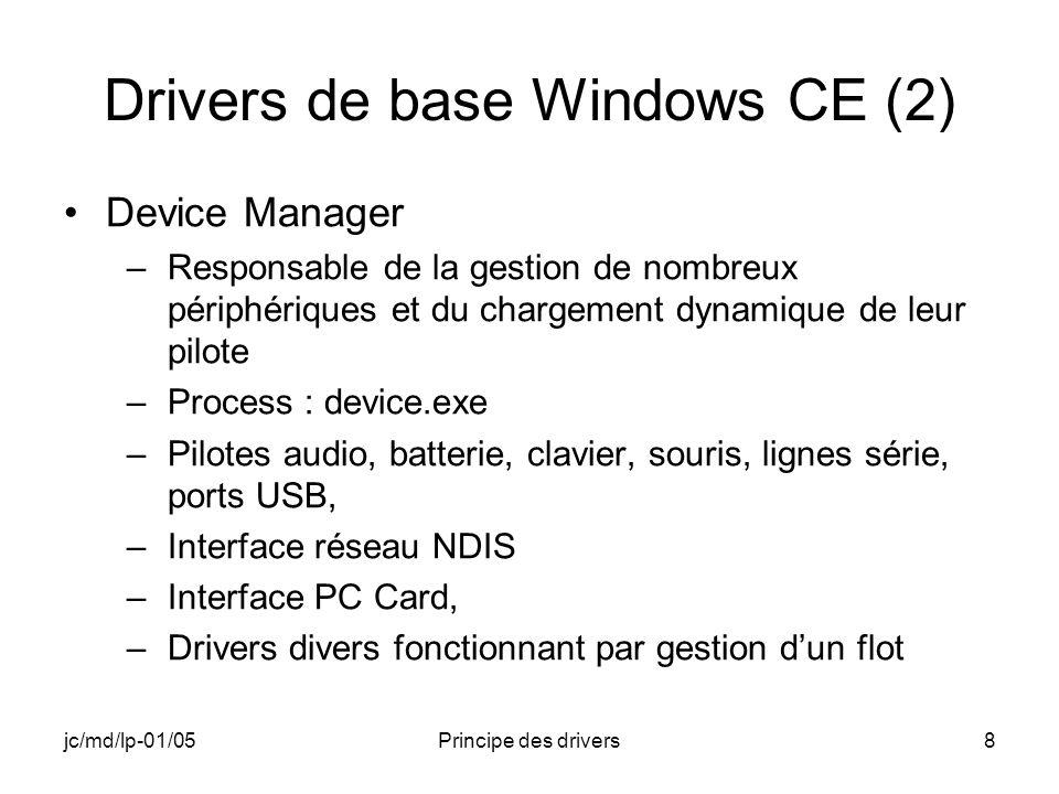 jc/md/lp-01/05Principe des drivers8 Drivers de base Windows CE (2) Device Manager –Responsable de la gestion de nombreux périphériques et du chargement dynamique de leur pilote –Process : device.exe –Pilotes audio, batterie, clavier, souris, lignes série, ports USB, –Interface réseau NDIS –Interface PC Card, –Drivers divers fonctionnant par gestion dun flot
