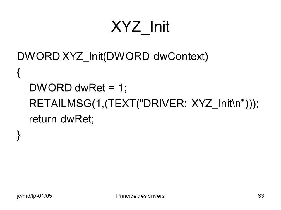 jc/md/lp-01/05Principe des drivers83 XYZ_Init DWORD XYZ_Init(DWORD dwContext) { DWORD dwRet = 1; RETAILMSG(1,(TEXT( DRIVER: XYZ_Init\n ))); return dwRet; }