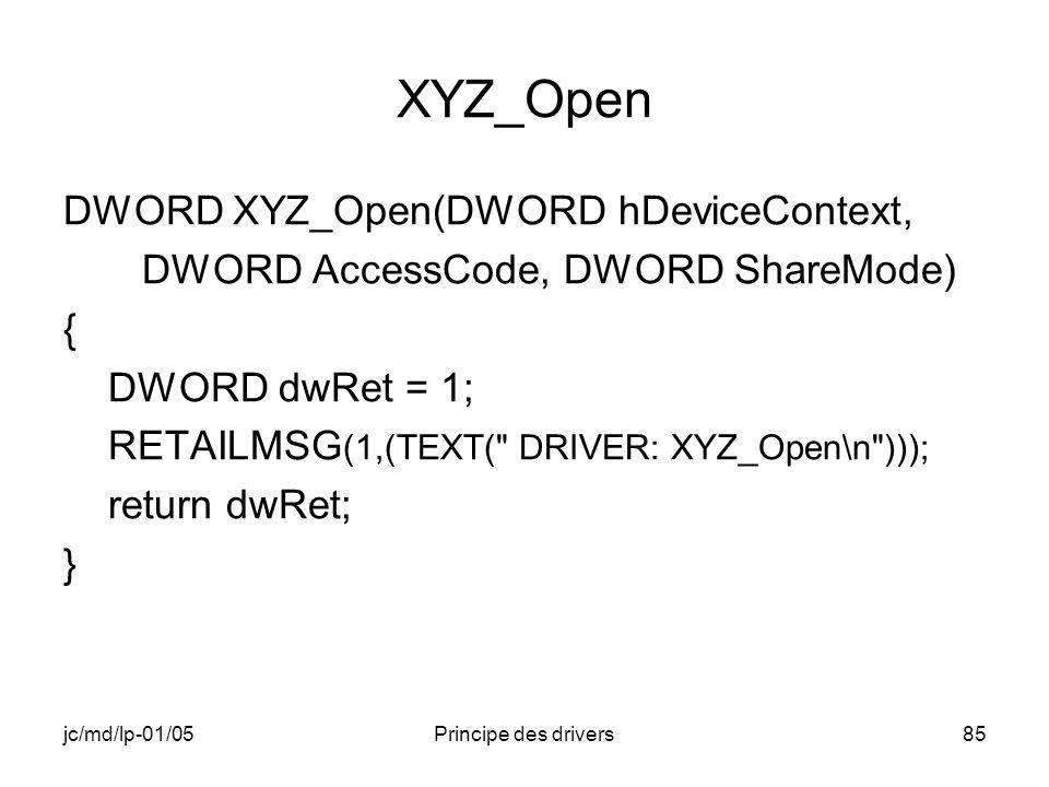 jc/md/lp-01/05Principe des drivers85 XYZ_Open DWORD XYZ_Open(DWORD hDeviceContext, DWORD AccessCode, DWORD ShareMode) { DWORD dwRet = 1; RETAILMSG (1,(TEXT( DRIVER: XYZ_Open\n ))); return dwRet; }