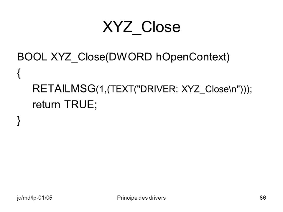 jc/md/lp-01/05Principe des drivers86 XYZ_Close BOOL XYZ_Close(DWORD hOpenContext) { RETAILMSG (1,(TEXT( DRIVER: XYZ_Close\n ))); return TRUE; }