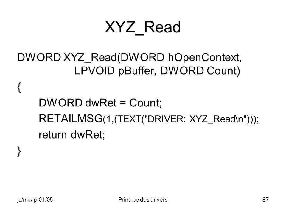 jc/md/lp-01/05Principe des drivers87 XYZ_Read DWORD XYZ_Read(DWORD hOpenContext, LPVOID pBuffer, DWORD Count) { DWORD dwRet = Count; RETAILMSG (1,(TEXT( DRIVER: XYZ_Read\n ))); return dwRet; }