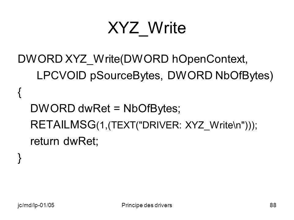 jc/md/lp-01/05Principe des drivers88 XYZ_Write DWORD XYZ_Write(DWORD hOpenContext, LPCVOID pSourceBytes, DWORD NbOfBytes) { DWORD dwRet = NbOfBytes; RETAILMSG (1,(TEXT( DRIVER: XYZ_Write\n ))); return dwRet; }