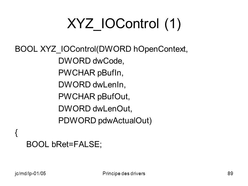 jc/md/lp-01/05Principe des drivers89 XYZ_IOControl (1) BOOL XYZ_IOControl(DWORD hOpenContext, DWORD dwCode, PWCHAR pBufIn, DWORD dwLenIn, PWCHAR pBufOut, DWORD dwLenOut, PDWORD pdwActualOut) { BOOL bRet=FALSE;