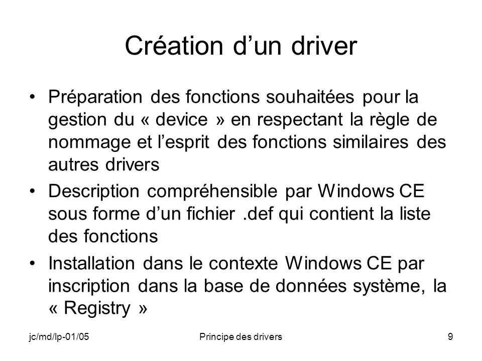 jc/md/lp-01/05Principe des drivers20 Fonction DeregisterDevice Supprime lenregistrement dans la registry du driver Appelle la fonction XXX_Deinit Remplacée par DeactivateDevice