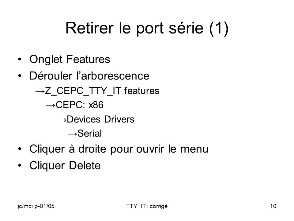 jc/md/lp-01/05TTY_IT : corrigé10 Retirer le port série (1) Onglet Features Dérouler larborescence Z_CEPC_TTY_IT features CEPC: x86 Devices Drivers Ser