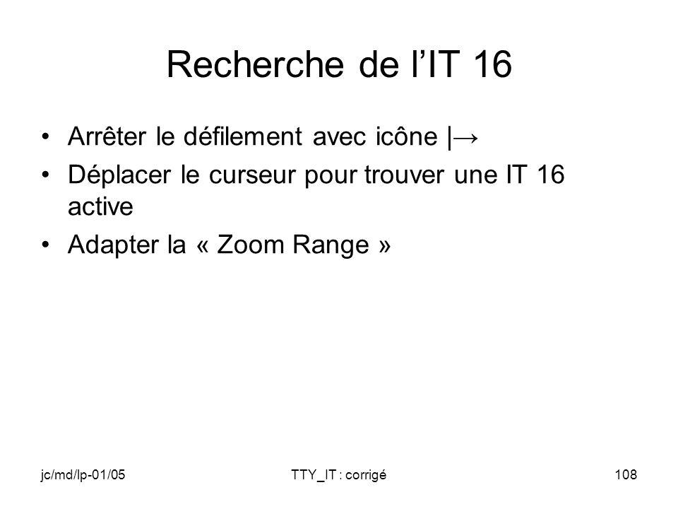 jc/md/lp-01/05TTY_IT : corrigé108 Recherche de lIT 16 Arrêter le défilement avec icône | Déplacer le curseur pour trouver une IT 16 active Adapter la « Zoom Range »