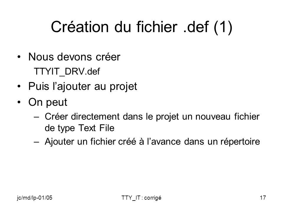 jc/md/lp-01/05TTY_IT : corrigé17 Création du fichier.def (1) Nous devons créer TTYIT_DRV.def Puis lajouter au projet On peut –Créer directement dans le projet un nouveau fichier de type Text File –Ajouter un fichier créé à lavance dans un répertoire