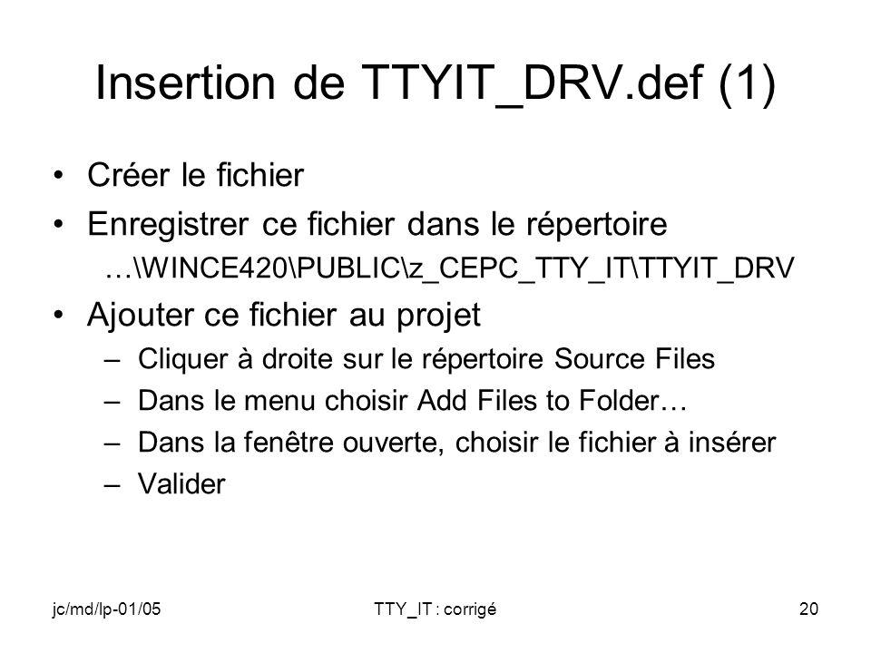 jc/md/lp-01/05TTY_IT : corrigé20 Insertion de TTYIT_DRV.def (1) Créer le fichier Enregistrer ce fichier dans le répertoire …\WINCE420\PUBLIC\z_CEPC_TTY_IT\TTYIT_DRV Ajouter ce fichier au projet –Cliquer à droite sur le répertoire Source Files –Dans le menu choisir Add Files to Folder… –Dans la fenêtre ouverte, choisir le fichier à insérer –Valider