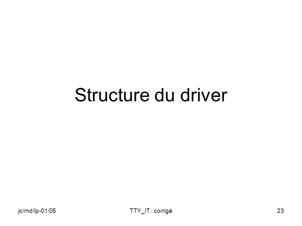 jc/md/lp-01/05TTY_IT : corrigé23 Structure du driver