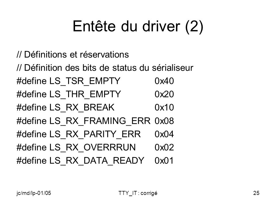 jc/md/lp-01/05TTY_IT : corrigé25 Entête du driver (2) // Définitions et réservations // Définition des bits de status du sérialiseur #define LS_TSR_EMPTY0x40 #define LS_THR_EMPTY0x20 #define LS_RX_BREAK0x10 #define LS_RX_FRAMING_ERR0x08 #define LS_RX_PARITY_ERR0x04 #define LS_RX_OVERRRUN0x02 #define LS_RX_DATA_READY0x01