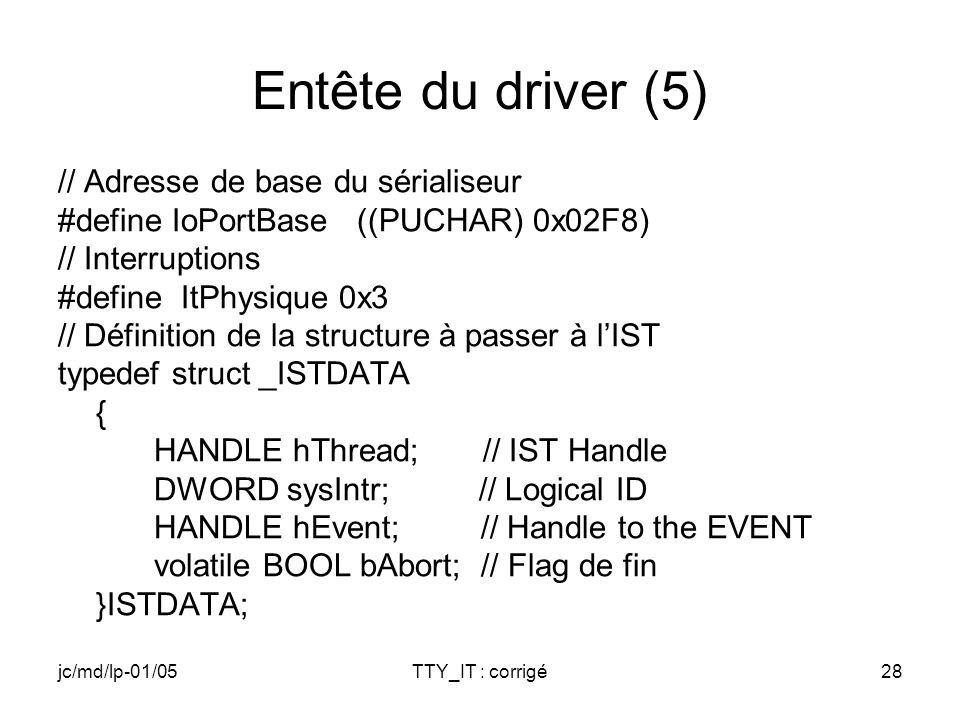 jc/md/lp-01/05TTY_IT : corrigé28 Entête du driver (5) // Adresse de base du sérialiseur #define IoPortBase ((PUCHAR) 0x02F8) // Interruptions #define ItPhysique 0x3 // Définition de la structure à passer à lIST typedef struct _ISTDATA { HANDLE hThread; // IST Handle DWORD sysIntr; // Logical ID HANDLE hEvent; // Handle to the EVENT volatile BOOL bAbort; // Flag de fin }ISTDATA;