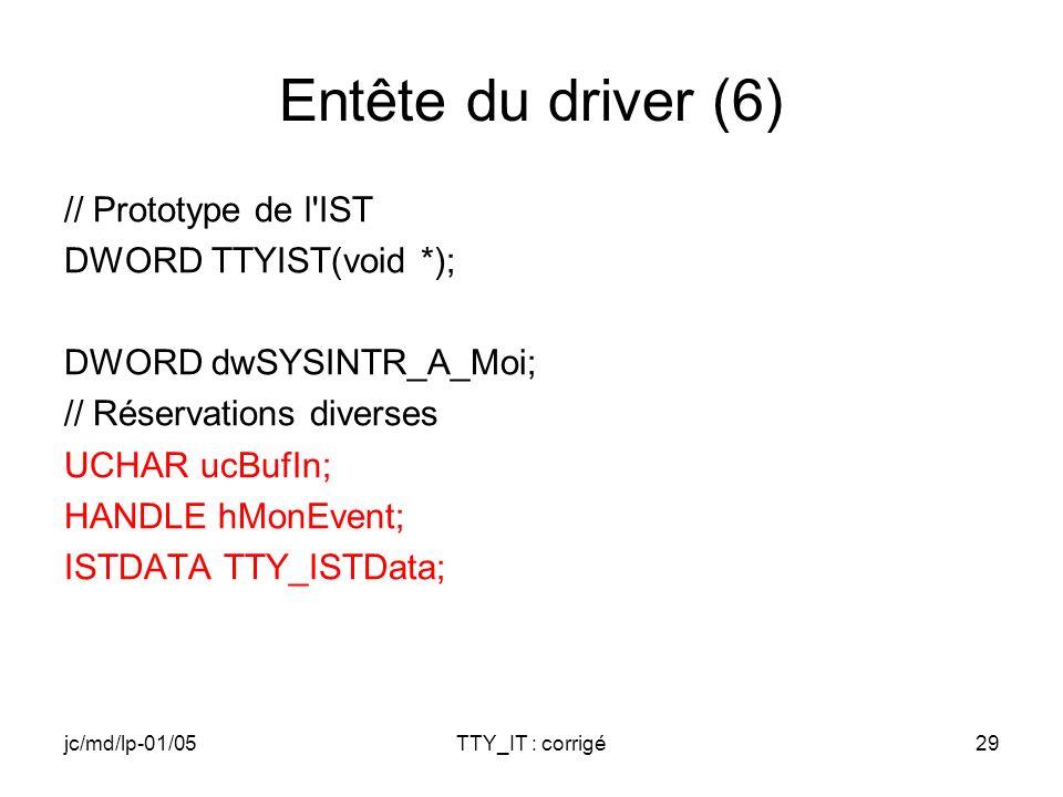 jc/md/lp-01/05TTY_IT : corrigé29 Entête du driver (6) // Prototype de l IST DWORD TTYIST(void *); DWORD dwSYSINTR_A_Moi; // Réservations diverses UCHAR ucBufIn; HANDLE hMonEvent; ISTDATA TTY_ISTData;