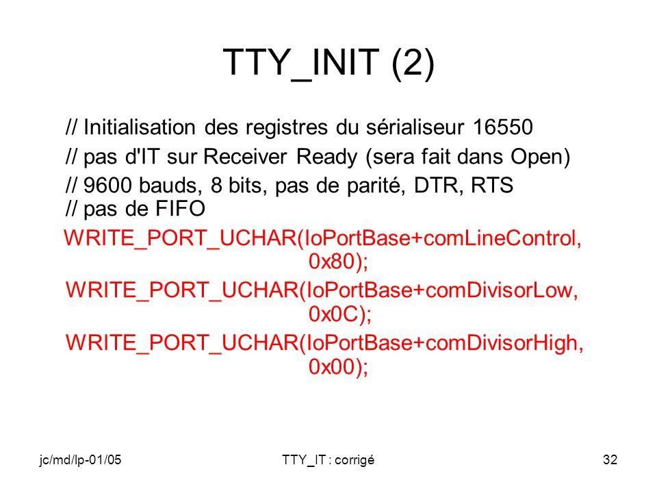 jc/md/lp-01/05TTY_IT : corrigé32 TTY_INIT (2) // Initialisation des registres du sérialiseur 16550 // pas d IT sur Receiver Ready (sera fait dans Open) // 9600 bauds, 8 bits, pas de parité, DTR, RTS // pas de FIFO WRITE_PORT_UCHAR(IoPortBase+comLineControl, 0x80); WRITE_PORT_UCHAR(IoPortBase+comDivisorLow, 0x0C); WRITE_PORT_UCHAR(IoPortBase+comDivisorHigh, 0x00);