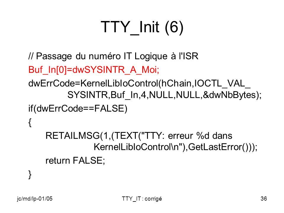 jc/md/lp-01/05TTY_IT : corrigé36 TTY_Init (6) // Passage du numéro IT Logique à l ISR Buf_In[0]=dwSYSINTR_A_Moi; dwErrCode=KernelLibIoControl(hChain,IOCTL_VAL_ SYSINTR,Buf_In,4,NULL,NULL,&dwNbBytes); if(dwErrCode==FALSE) { RETAILMSG(1,(TEXT( TTY: erreur %d dans KernelLibIoControl\n ),GetLastError())); return FALSE; }