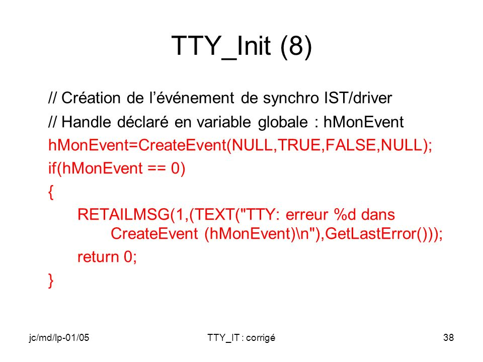 jc/md/lp-01/05TTY_IT : corrigé38 TTY_Init (8) // Création de lévénement de synchro IST/driver // Handle déclaré en variable globale : hMonEvent hMonEvent=CreateEvent(NULL,TRUE,FALSE,NULL); if(hMonEvent == 0) { RETAILMSG(1,(TEXT( TTY: erreur %d dans CreateEvent (hMonEvent)\n ),GetLastError())); return 0; }