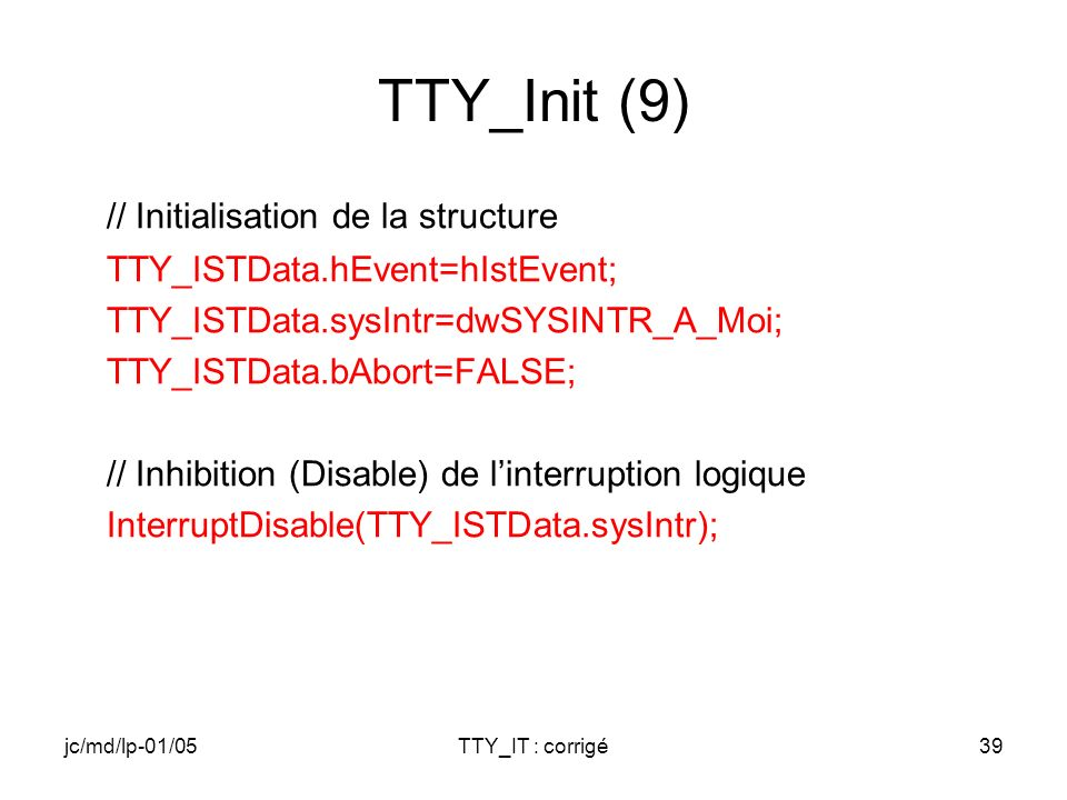 jc/md/lp-01/05TTY_IT : corrigé39 TTY_Init (9) // Initialisation de la structure TTY_ISTData.hEvent=hIstEvent; TTY_ISTData.sysIntr=dwSYSINTR_A_Moi; TTY_ISTData.bAbort=FALSE; // Inhibition (Disable) de linterruption logique InterruptDisable(TTY_ISTData.sysIntr);