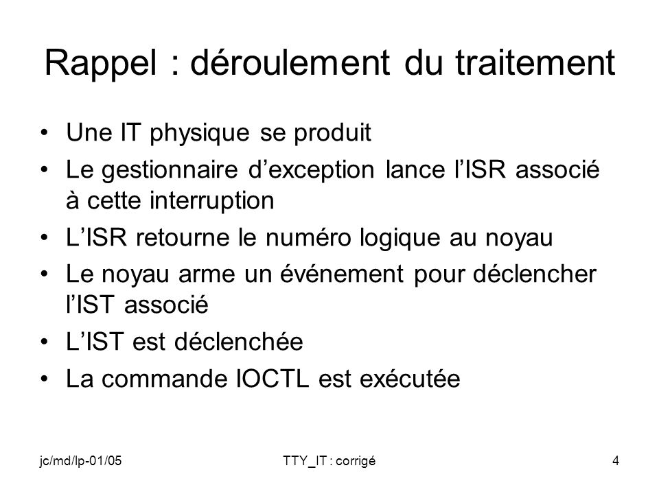 jc/md/lp-01/05TTY_IT : corrigé4 Rappel : déroulement du traitement Une IT physique se produit Le gestionnaire dexception lance lISR associé à cette interruption LISR retourne le numéro logique au noyau Le noyau arme un événement pour déclencher lIST associé LIST est déclenchée La commande IOCTL est exécutée