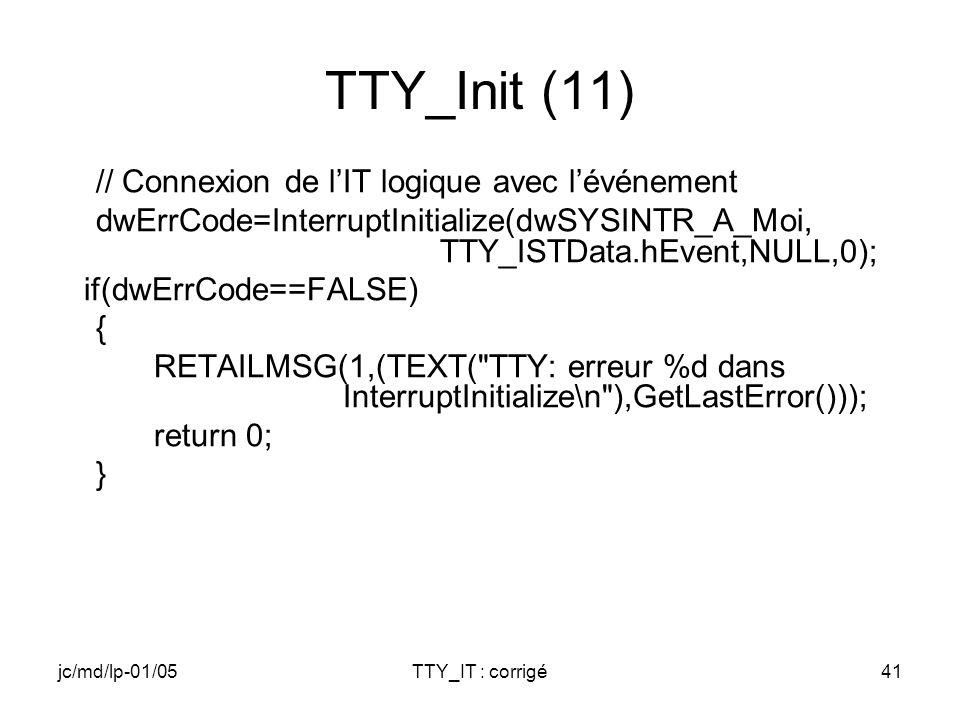 jc/md/lp-01/05TTY_IT : corrigé41 TTY_Init (11) // Connexion de lIT logique avec lévénement dwErrCode=InterruptInitialize(dwSYSINTR_A_Moi, TTY_ISTData.hEvent,NULL,0); if(dwErrCode==FALSE) { RETAILMSG(1,(TEXT( TTY: erreur %d dans InterruptInitialize\n ),GetLastError())); return 0; }