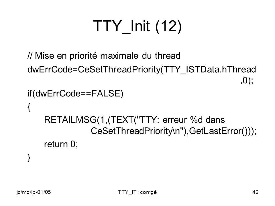 jc/md/lp-01/05TTY_IT : corrigé42 TTY_Init (12) // Mise en priorité maximale du thread dwErrCode=CeSetThreadPriority(TTY_ISTData.hThread,0); if(dwErrCode==FALSE) { RETAILMSG(1,(TEXT( TTY: erreur %d dans CeSetThreadPriority\n ),GetLastError())); return 0; }