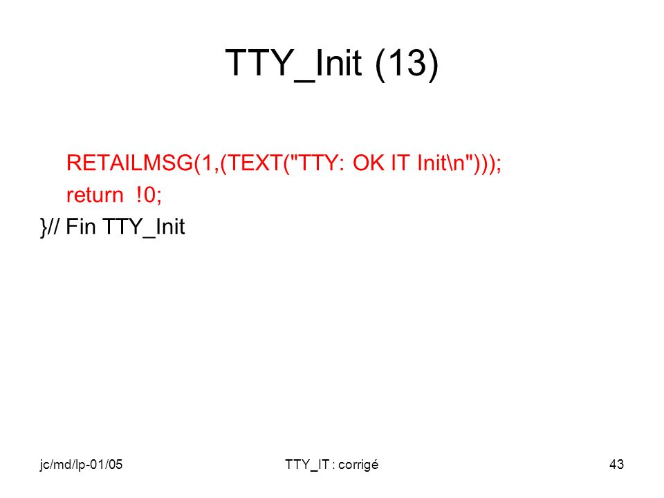 jc/md/lp-01/05TTY_IT : corrigé43 TTY_Init (13) RETAILMSG(1,(TEXT( TTY: OK IT Init\n ))); return !0; }// Fin TTY_Init
