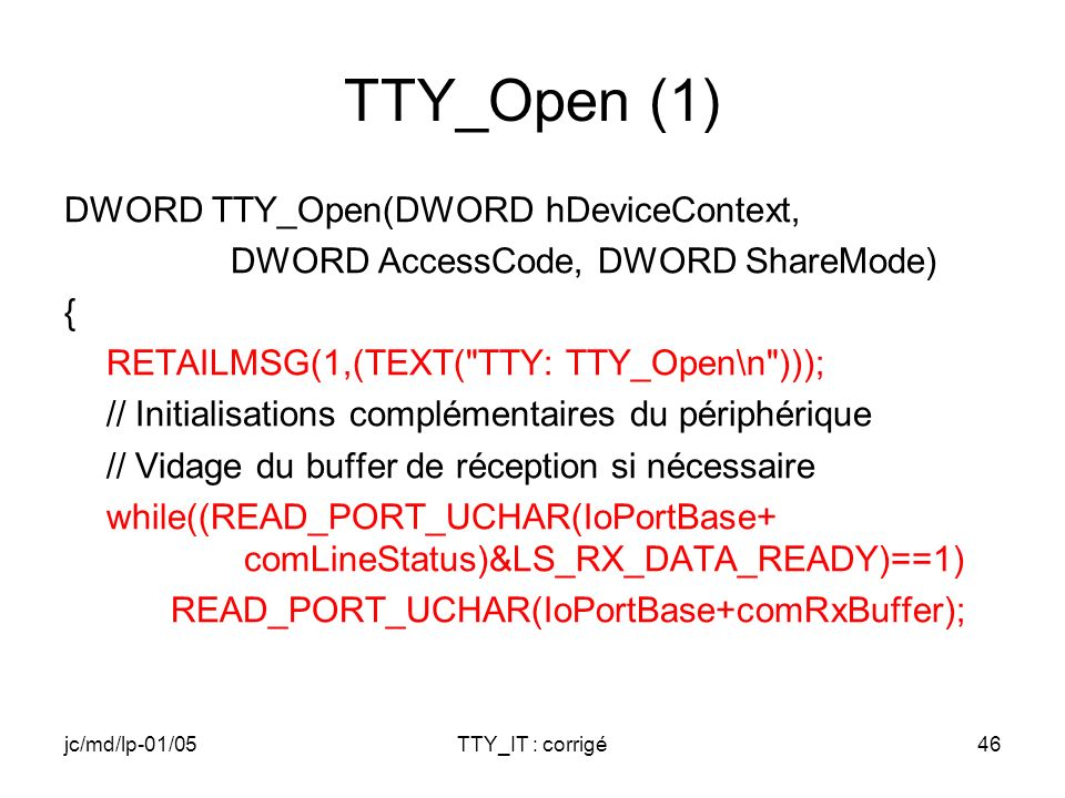 jc/md/lp-01/05TTY_IT : corrigé46 TTY_Open (1) DWORD TTY_Open(DWORD hDeviceContext, DWORD AccessCode, DWORD ShareMode) { RETAILMSG(1,(TEXT( TTY: TTY_Open\n ))); // Initialisations complémentaires du périphérique // Vidage du buffer de réception si nécessaire while((READ_PORT_UCHAR(IoPortBase+ comLineStatus)&LS_RX_DATA_READY)==1) READ_PORT_UCHAR(IoPortBase+comRxBuffer);