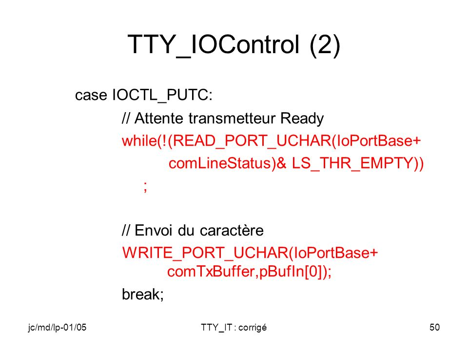 jc/md/lp-01/05TTY_IT : corrigé50 TTY_IOControl (2) case IOCTL_PUTC: // Attente transmetteur Ready while(!(READ_PORT_UCHAR(IoPortBase+ comLineStatus)&