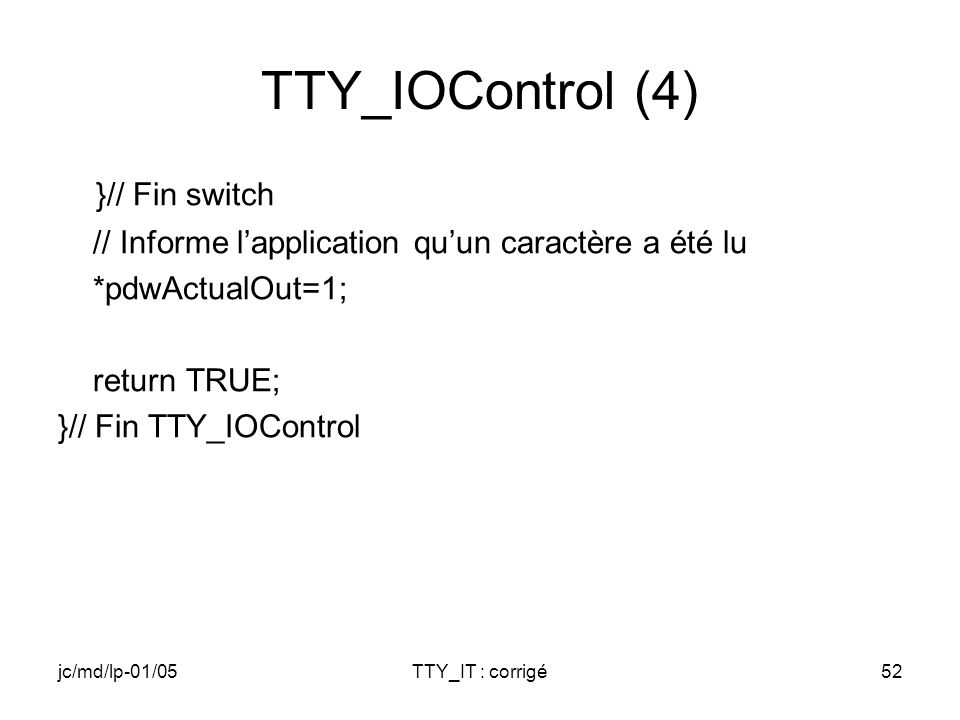 jc/md/lp-01/05TTY_IT : corrigé52 TTY_IOControl (4) }// Fin switch // Informe lapplication quun caractère a été lu *pdwActualOut=1; return TRUE; }// Fin TTY_IOControl