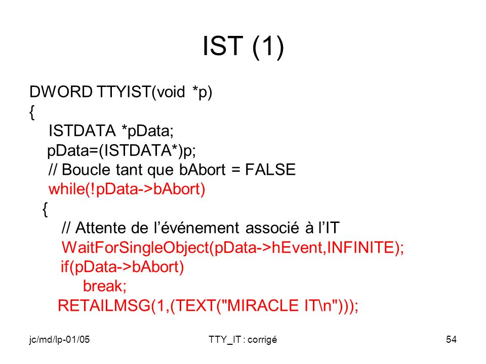 jc/md/lp-01/05TTY_IT : corrigé54 IST (1) DWORD TTYIST(void *p) { ISTDATA *pData; pData=(ISTDATA*)p; // Boucle tant que bAbort = FALSE while(!pData->bAbort) { // Attente de lévénement associé à lIT WaitForSingleObject(pData->hEvent,INFINITE); if(pData->bAbort) break; RETAILMSG(1,(TEXT( MIRACLE IT\n )));