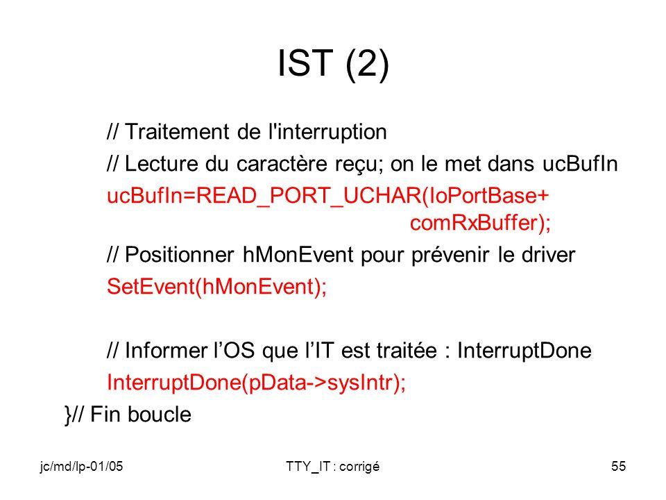 jc/md/lp-01/05TTY_IT : corrigé55 IST (2) // Traitement de l interruption // Lecture du caractère reçu; on le met dans ucBufIn ucBufIn=READ_PORT_UCHAR(IoPortBase+ comRxBuffer); // Positionner hMonEvent pour prévenir le driver SetEvent(hMonEvent); // Informer lOS que lIT est traitée : InterruptDone InterruptDone(pData->sysIntr); }// Fin boucle