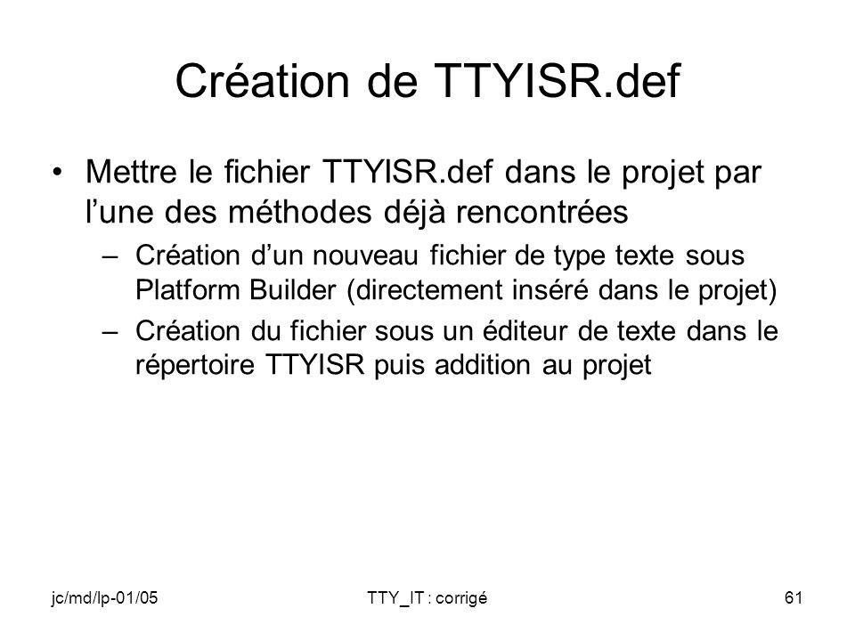 jc/md/lp-01/05TTY_IT : corrigé61 Création de TTYISR.def Mettre le fichier TTYISR.def dans le projet par lune des méthodes déjà rencontrées –Création dun nouveau fichier de type texte sous Platform Builder (directement inséré dans le projet) –Création du fichier sous un éditeur de texte dans le répertoire TTYISR puis addition au projet