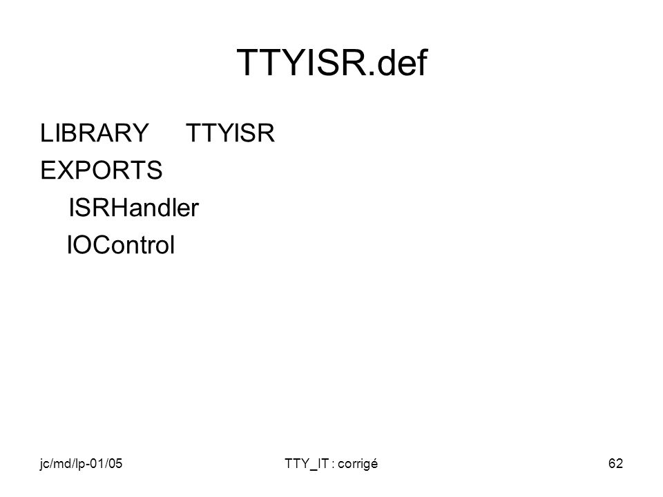 jc/md/lp-01/05TTY_IT : corrigé62 TTYISR.def LIBRARY TTYISR EXPORTS ISRHandler IOControl