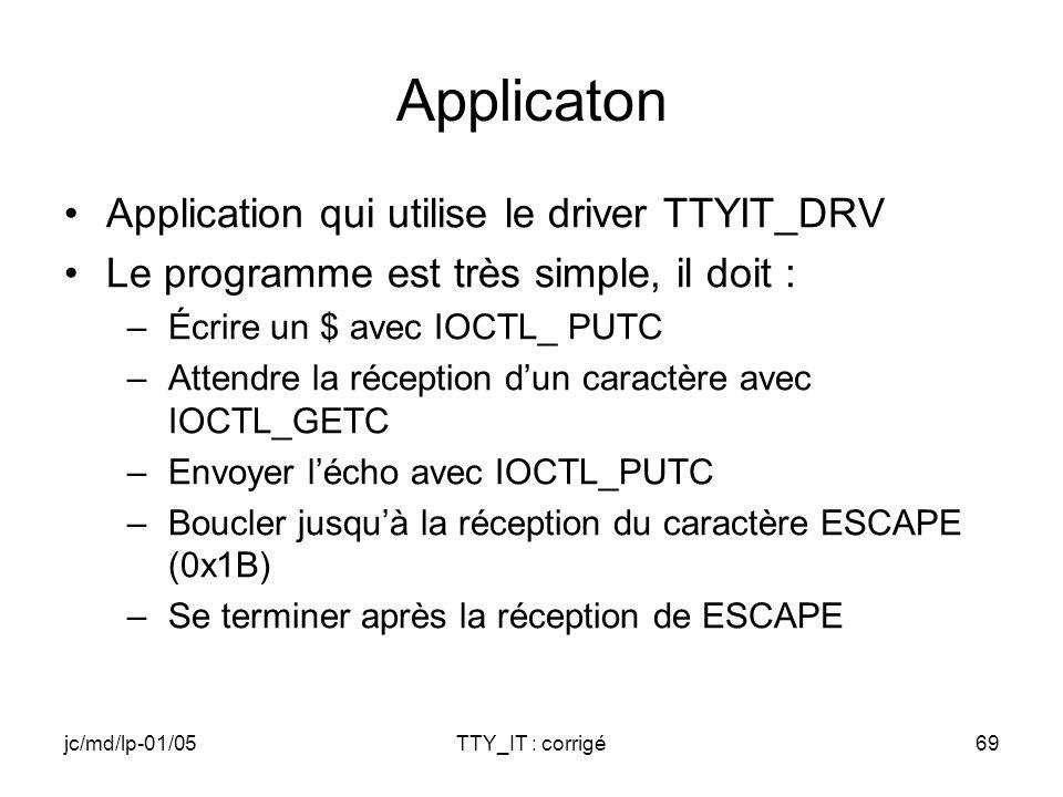 jc/md/lp-01/05TTY_IT : corrigé69 Applicaton Application qui utilise le driver TTYIT_DRV Le programme est très simple, il doit : –Écrire un $ avec IOCTL_ PUTC –Attendre la réception dun caractère avec IOCTL_GETC –Envoyer lécho avec IOCTL_PUTC –Boucler jusquà la réception du caractère ESCAPE (0x1B) –Se terminer après la réception de ESCAPE