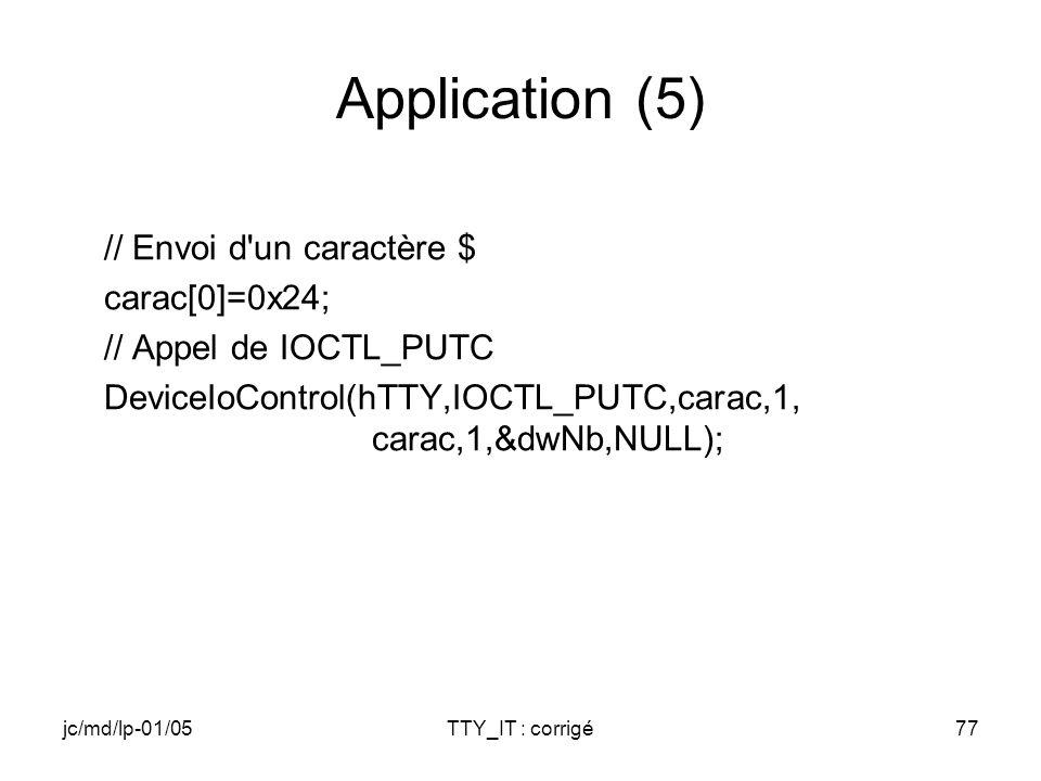 jc/md/lp-01/05TTY_IT : corrigé77 Application (5) // Envoi d un caractère $ carac[0]=0x24; // Appel de IOCTL_PUTC DeviceIoControl(hTTY,IOCTL_PUTC,carac,1, carac,1,&dwNb,NULL);