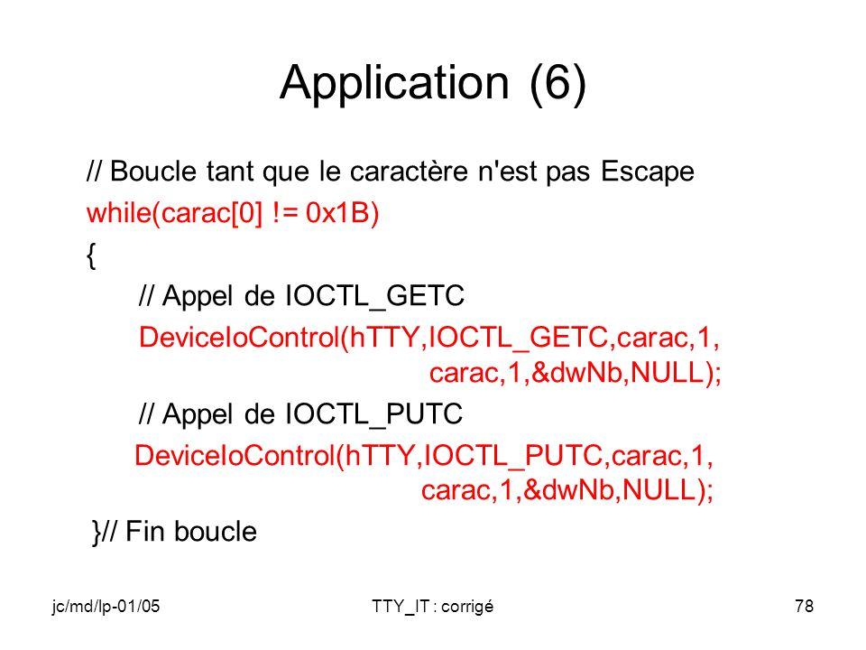 jc/md/lp-01/05TTY_IT : corrigé78 Application (6) // Boucle tant que le caractère n est pas Escape while(carac[0] != 0x1B) { // Appel de IOCTL_GETC DeviceIoControl(hTTY,IOCTL_GETC,carac,1, carac,1,&dwNb,NULL); // Appel de IOCTL_PUTC DeviceIoControl(hTTY,IOCTL_PUTC,carac,1, carac,1,&dwNb,NULL); }// Fin boucle