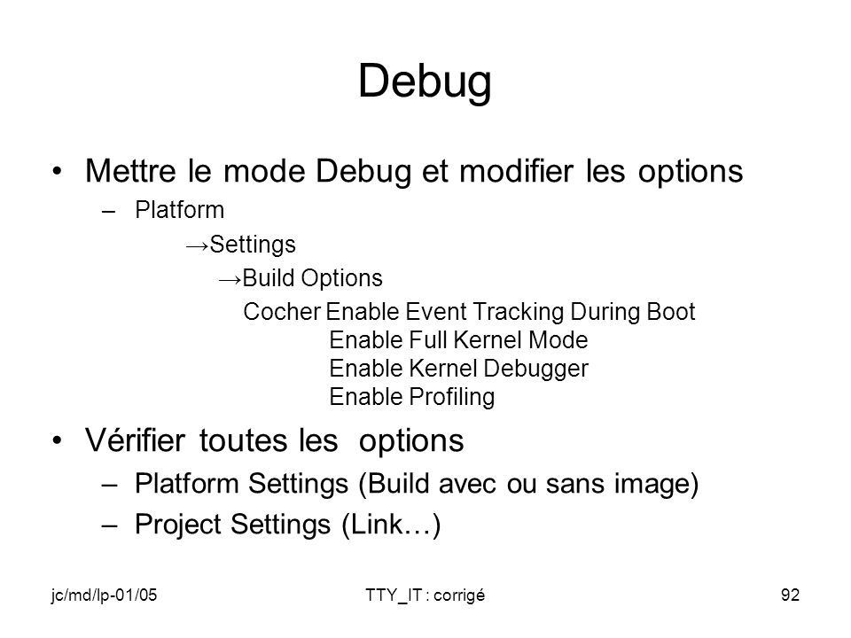 jc/md/lp-01/05TTY_IT : corrigé92 Debug Mettre le mode Debug et modifier les options –Platform Settings Build Options Cocher Enable Event Tracking During Boot Enable Full Kernel Mode Enable Kernel Debugger Enable Profiling Vérifier toutes les options –Platform Settings (Build avec ou sans image) –Project Settings (Link…)